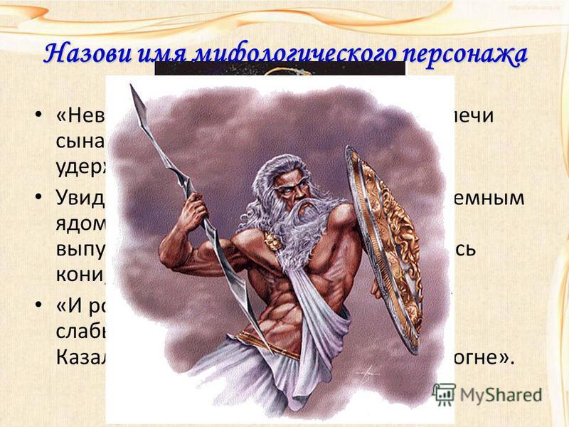 Назови имя мифологического персонажа «Невероятная тяжесть опустилась на плечи сына Зевса. Он напряг все свои силы и удержал небесный свод». Увидел несчастный юноша покрытого темным ядом скорпиона и, обезумев от страха, выпустил вожжи. Еще быстрее пон