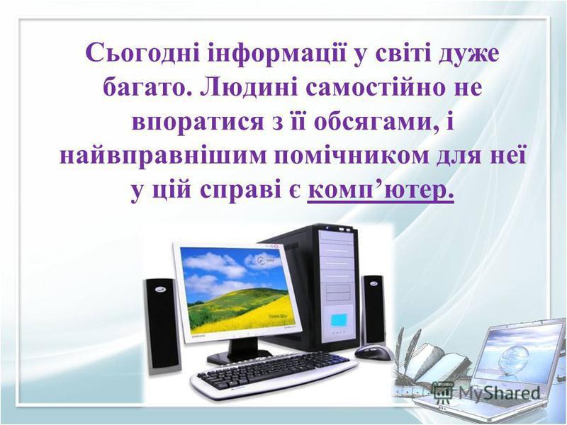 Сьогодні інформації у світі дуже багато. Людині самостійно не впоратися з її обсягами, і найвправнішим помічником для неї у цій справі є компютер.