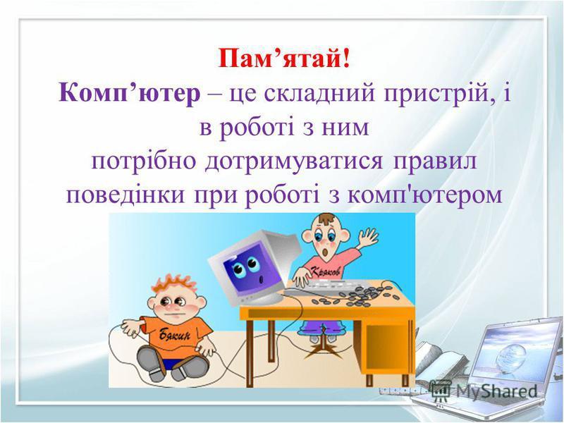 Памятай! Компютер – це складний пристрій, і в роботі з ним потрібно дотримуватися правил поведінки при роботі з комп'ютером