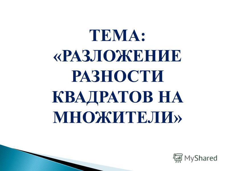 ТЕМА: «РАЗЛОЖЕНИЕ РАЗНОСТИ КВАДРАТОВ НА МНОЖИТЕЛИ»