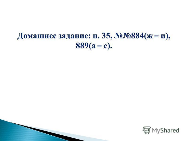 Домашнее задание: п. 35, 884(ж – и), 889(а – е).