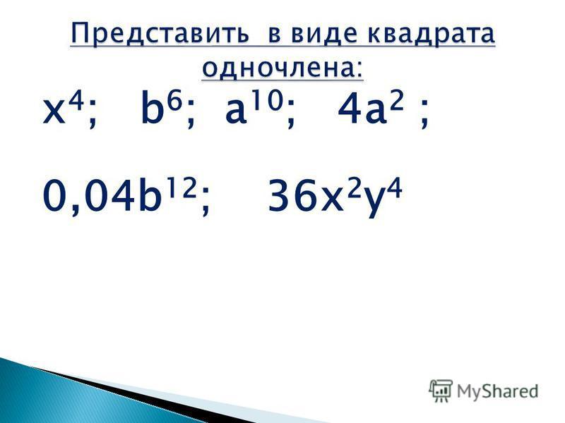 x 4 ; b 6 ; a 10 ; 4a 2 ; 0,04b 12 ; 36x 2 y 4