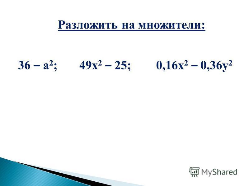 Разложить на множители: 36 – а 2 ; 49 х 2 – 25; 0,16 х 2 – 0,36 у 2