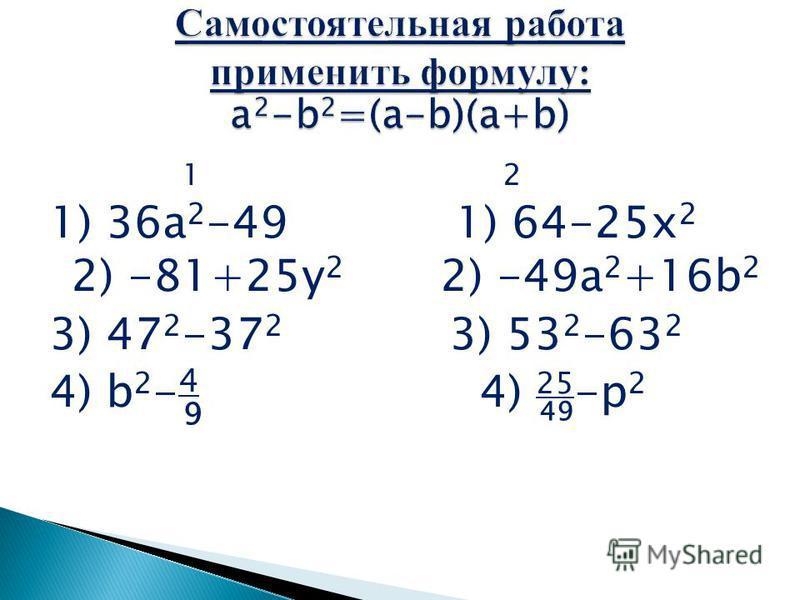 1 2 1) 36a 2 -49 1) 64-25x 2 2) -81+25y 2 2) -49a 2 +16b 2 3) 47 2 -37 2 3) 53 2 -63 2 4) b 2 - 4 4) 25 -p 2 9 49