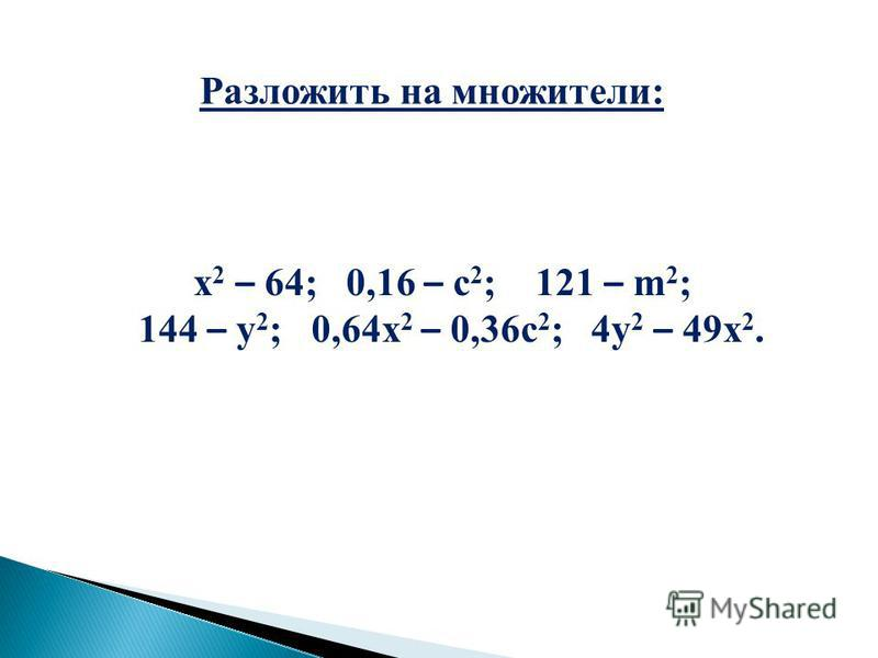 Разложить на множители: х 2 – 64; 0,16 – с 2 ; 121 – m 2 ; 144 – у 2 ; 0,64 х 2 – 0,36 с 2 ; 4 у 2 – 49 х 2.