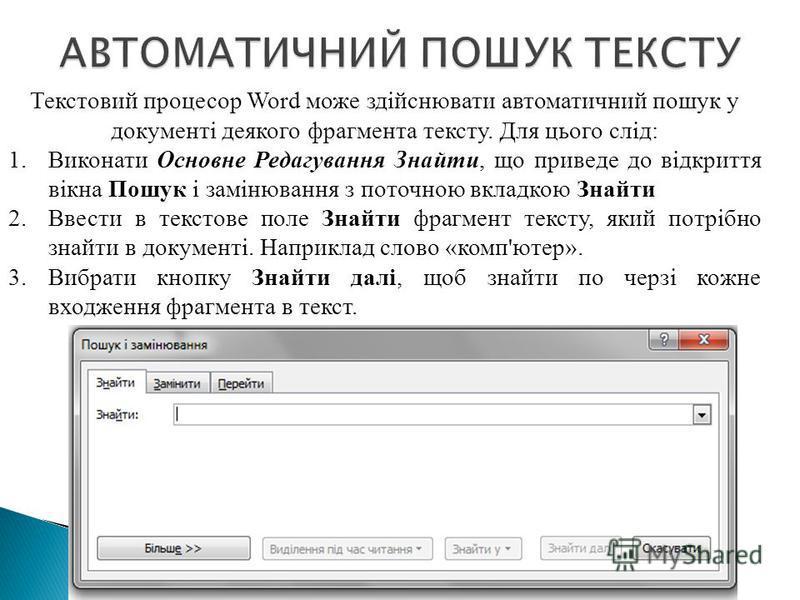 Текстовий процесор Word може здійснювати автоматичний пошук у документі деякого фрагмента тексту. Для цього слід: 1.Виконати Основне Редагування Знайти, що приведе до відкриття вікна Пошук і замінювання з поточною вкладкою Знайти 2.Ввести в текстове