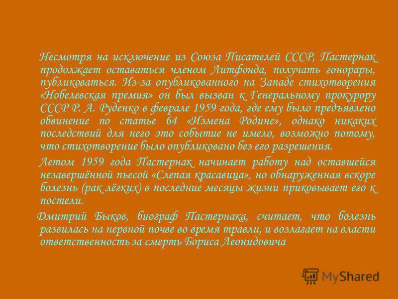 Несмотря на исключение из Союза Писателей СССР, Пастернак продолжает оставаться членом Литфонда, получать гонорары, публиковаться. Из-за опубликованного на Западе стихотворения «Нобелевская премия» он был вызван к Генеральному прокурору СССР Р. А. Ру