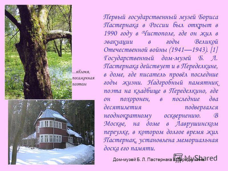 Первый государственный музей Бориса Пастернака в России был открыт в 1990 году в Чистополе, где он жил в эвакуации в годы Великой Отечественной войны (19411943). [1] Государственный дом-музей Б. Л. Пастернака действует и в Переделкине, в доме, где пи
