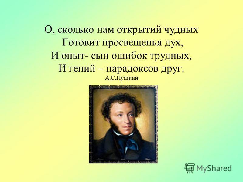 О, сколько нам открытий чудных Готовит просвещенья дух, И опыт- сын ошибок трудных, И гений – парадоксов друг. А.С.Пушкин