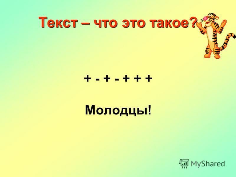 Текст – что это такое? + - + - + + + Молодцы!