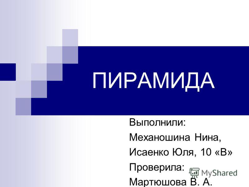 ПИРАМИДА Выполнили: Механошина Нина, Исаенко Юля, 10 «В» Проверила: Мартюшова В. А.