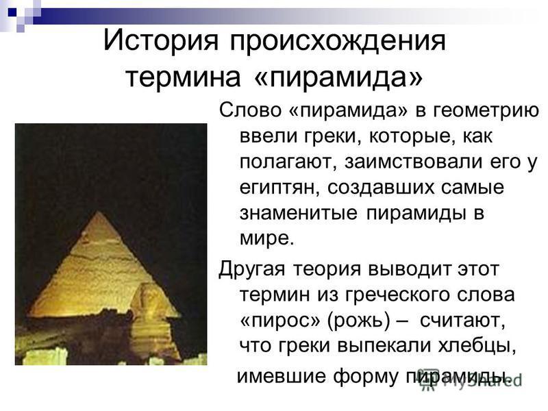 История происхождения термина «пирамида» Слово «пирамида» в геометрию ввели греки, которые, как полагают, заимствовали его у египтян, создавших самые знаменитые пирамиды в мире. Другая теория выводит этот термин из греческого слова «пирос» (рожь) – с