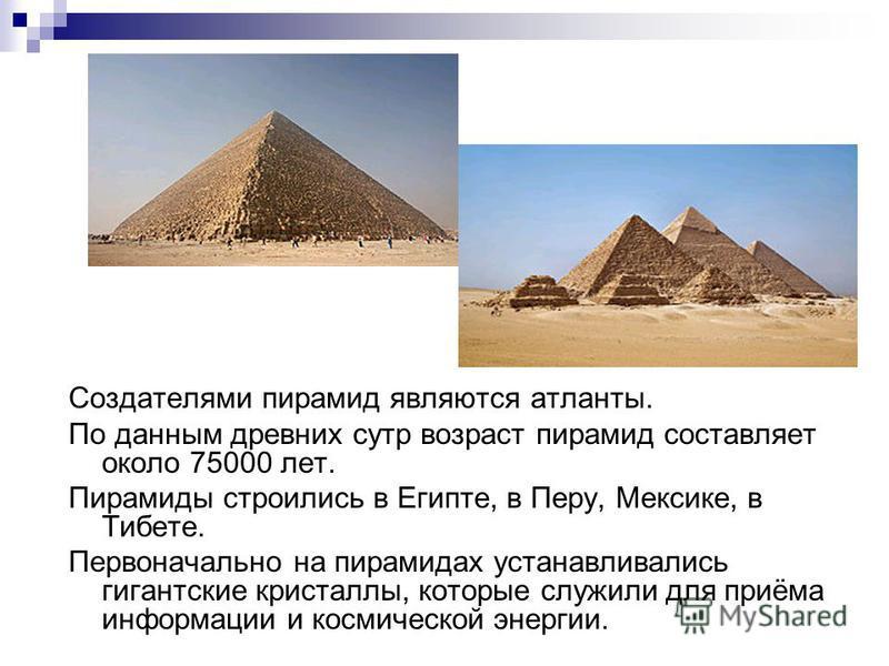 Создателями пирамид являются атланты. По данным древних сутр возраст пирамид составляет около 75000 лет. Пирамиды строились в Египте, в Перу, Мексике, в Тибете. Первоначально на пирамидах устанавливались гигантские кристаллы, которые служили для приё
