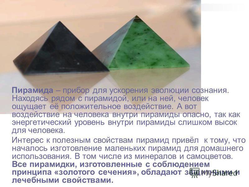 Пирамида – прибор для ускорения эволюции сознания. Находясь рядом с пирамидой, или на ней, человек ощущает её положительное воздействие. А вот воздействие на человека внутри пирамиды опасно, так как энергетический уровень внутри пирамиды слишком высо