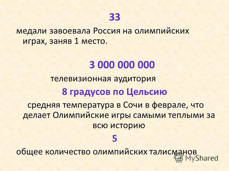 33 медали завоевала Россия на олимпийских играх, заняв 1 место. 3 000 000 000 телевизионная аудитория 8 градусов по Цельсию средняя температура в Сочи в феврале, что делает Олимпийские игры самыми теплыми за всю историю 5 общее количество олимпийских