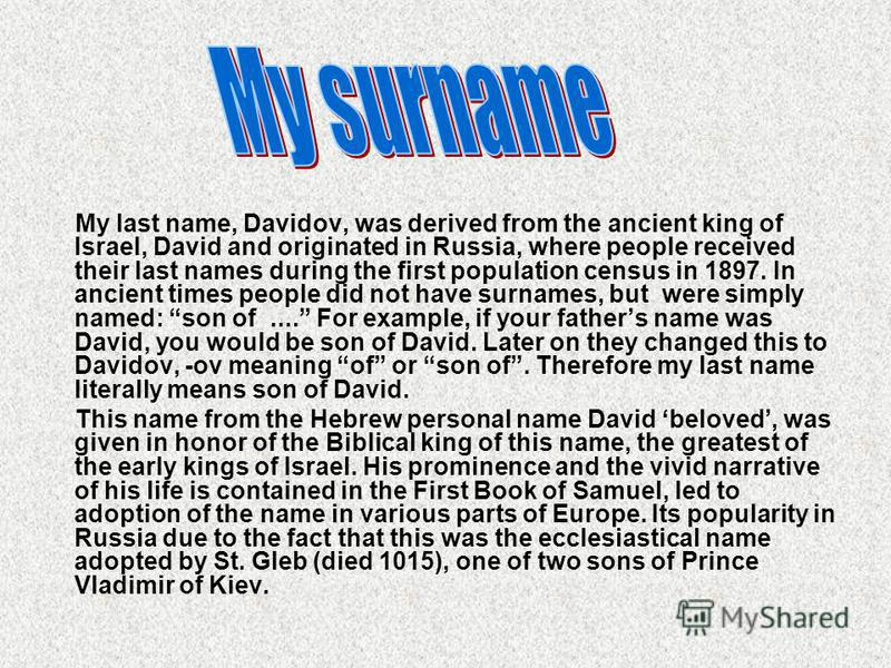 My last name, Davidov, was derived from the ancient king of Israel, David and originated in Russia, where people received their last names during the first population census in 1897. In ancient times people did not have surnames, but were simply name