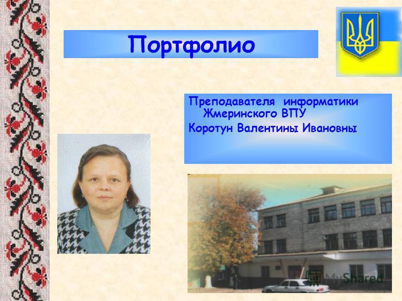 Портфолио Преподавателя информатики Жмеринского ВПУ Коротун Валентины Ивановны