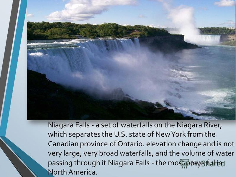 Niagara Falls - a set of waterfalls on the Niagara River, which separates the U.S. state of New York from the Canadian province of Ontario. elevation change and is not very large, very broad waterfalls, and the volume of water passing through it Niag