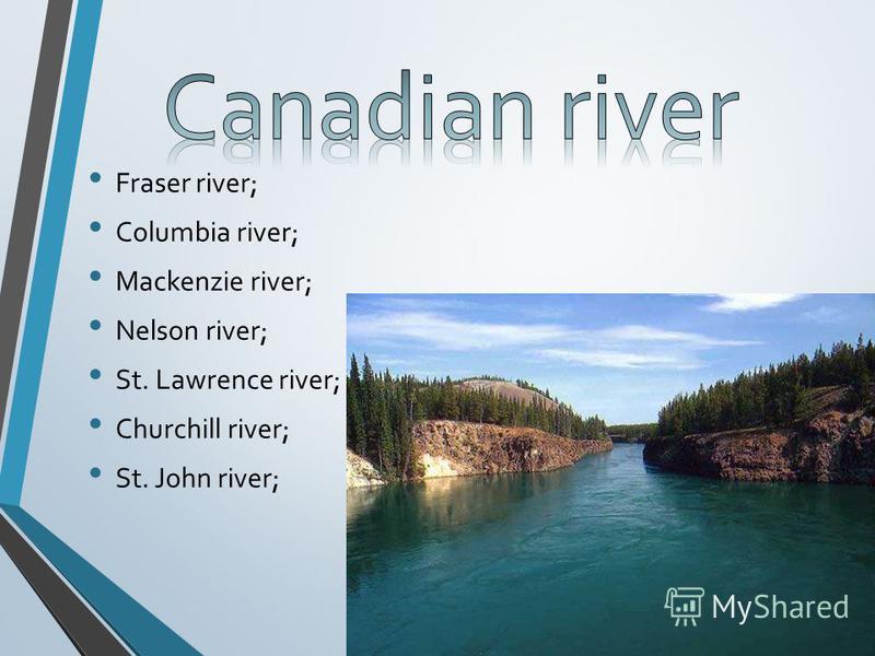 Fraser river; Columbia river; Mackenzie river; Nelson river; St. Lawrence river; Churchill river; St. John river;