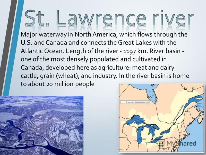 Major waterway in North America, which flows through the U.S. and Canada and connects the Great Lakes with the Atlantic Ocean. Length of the river - 1197 km. River basin - one of the most densely populated and cultivated in Canada, developed here as