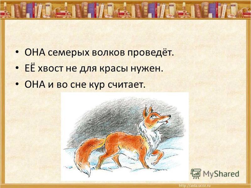 ОНА семерых волков проведёт. ЕЁ хвост не для красы нужен. ОНА и во сне кур считает.