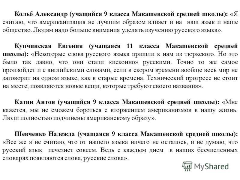 Кольб Александр (учащийся 9 класса Макашевской средней школы): «Я считаю, что американизация не лучшим образом влияет и на наш язык и наше общество. Людям надо больше внимания уделять изучению русского языка». Купчинская Евгения (учащаяся 11 класса М