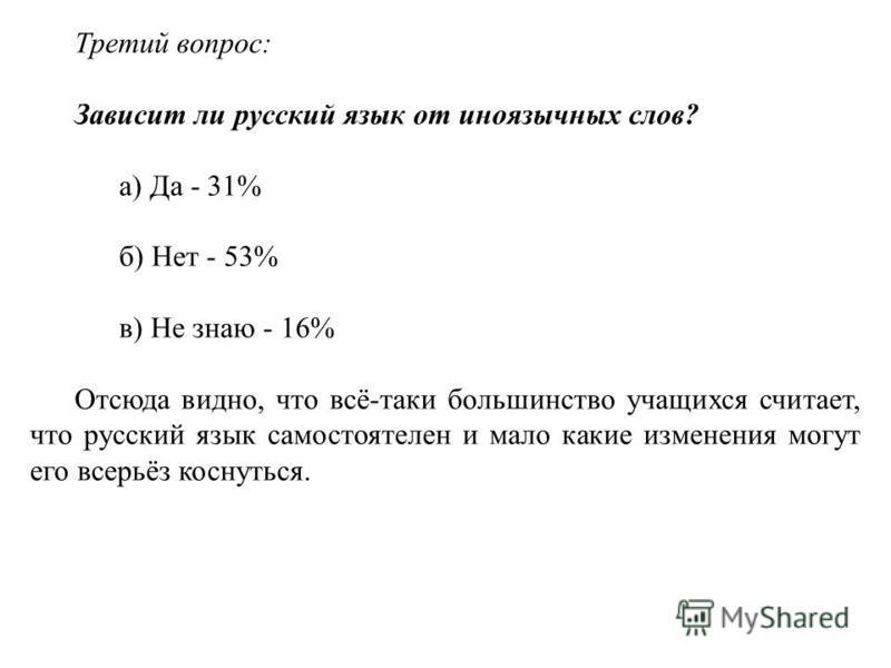Третий вопрос: Зависит ли русский язык от иноязычных слов? а) Да - 31% б) Нет - 53% в) Не знаю - 16% Отсюда видно, что всё-таки большинство учащихся считает, что русский язык самостоятелен и мало какие изменения могут его всерьёз коснуться.