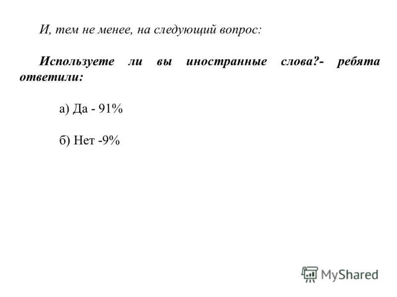 И, тем не менее, на следующий вопрос: Используете ли вы иностранные слова?- ребята ответили: а) Да - 91% б) Нет -9%