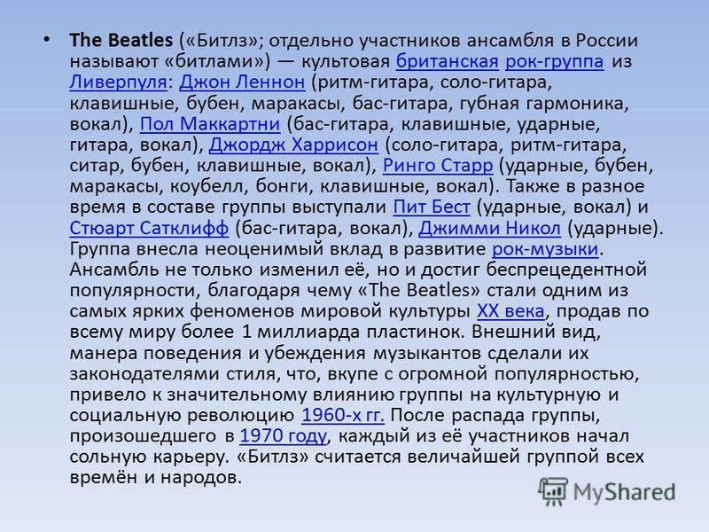 The Beatles («Битлз»; отдельно участников ансамбля в России называют «битлами») культовая британская рок-группа из Ливерпуля: Джон Леннон (ритм-гитара, соло-гитара, клавишные, бубен, маракасы, бас-гитара, губная гармоника, вокал), Пол Маккартни (бас-