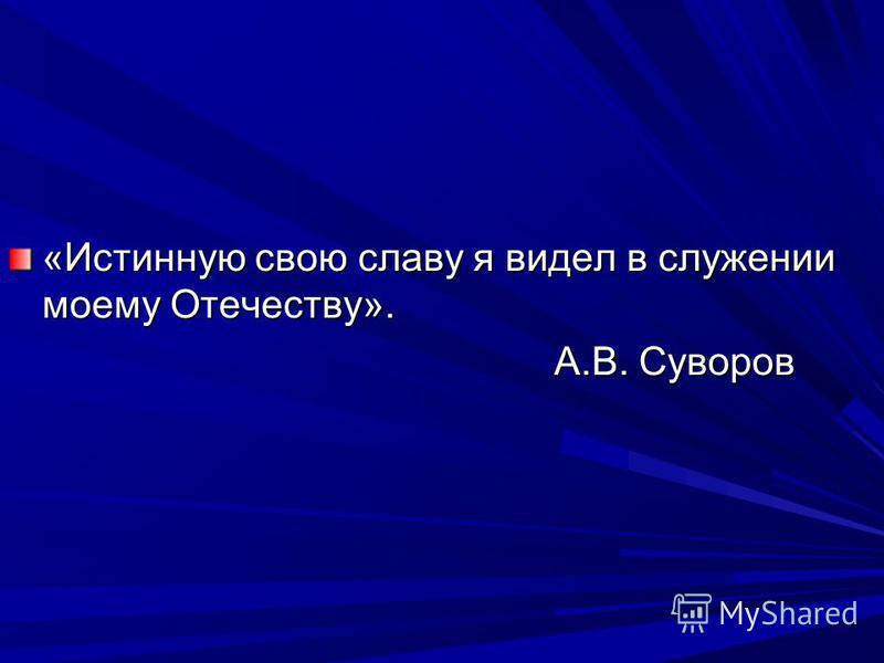 «Истинную свою славу я видел в служении моему Отечеству». А.В. Суворов А.В. Суворов