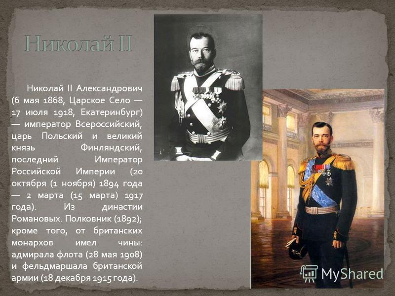 Николай II Александрович (6 мая 1868, Царское Село 17 июля 1918, Екатеринбург) император Всероссийский, царь Польский и великий князь Финляндский, последний Император Российской Империи (20 октября (1 ноября) 1894 года 2 марта (15 марта) 1917 года).