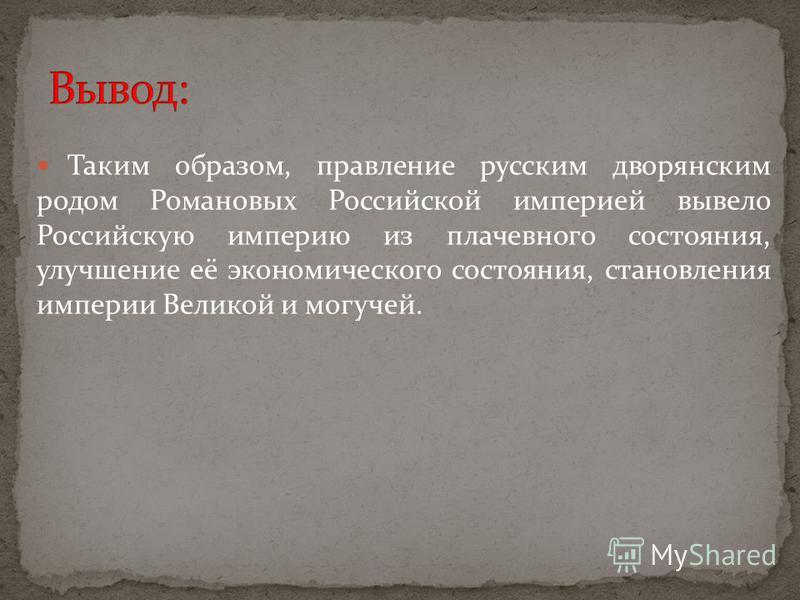 Таким образом, правление русским дворянским родом Романовых Российской империей вывело Российскую империю из плачевного состояния, улучшение её экономического состояния, становления империи Великой и могучей.