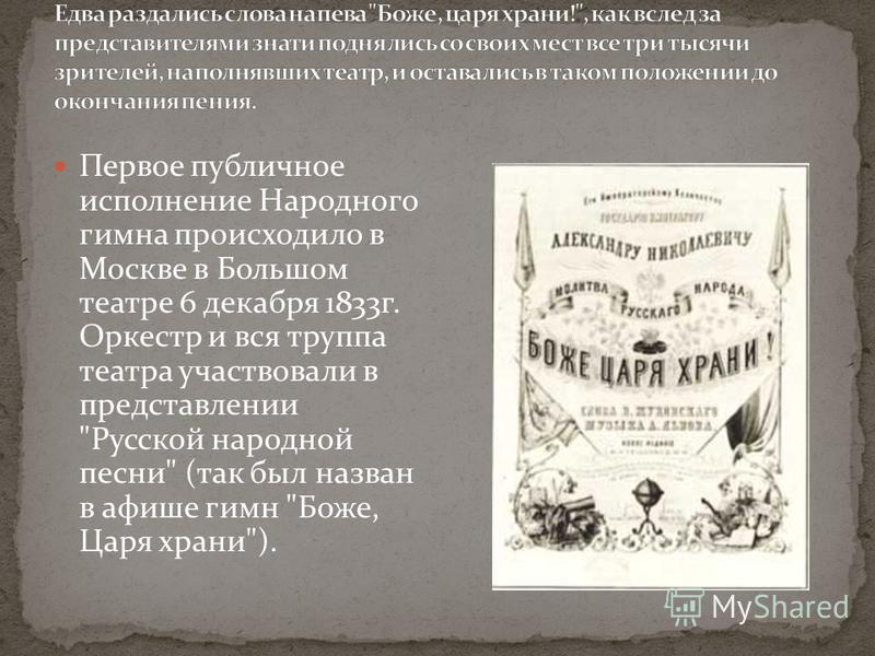 Первое публичное исполнение Народного гимна происходило в Москве в Большом театре 6 декабря 1833 г. Оркестр и вся труппа театра участвовали в представлении Русской народной песни (так был назван в афише гимн Боже, Царя храни).