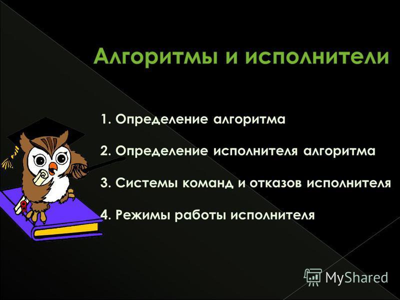 1. Определение алгоритма 2. Определение исполнителя алгоритма 3. Системы команд и отказов исполнителя 4. Режимы работы исполнителя