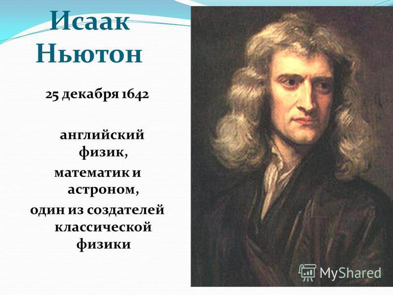 Исаак Ньютон 25 декабря 1642 английский физик, математик и астроном, один из создателей классической физики