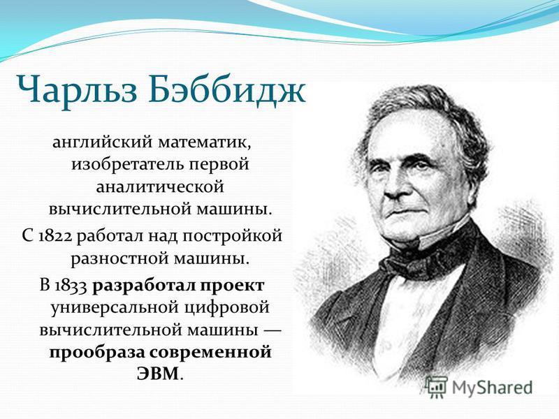 английский математик, изобретатель первой аналитической вычислительной машины. С 1822 работал над постройкой разностной машины. В 1833 разработал проект универсальной цифровой вычислительной машины прообраза современной ЭВМ. Чарльз Бэббидж