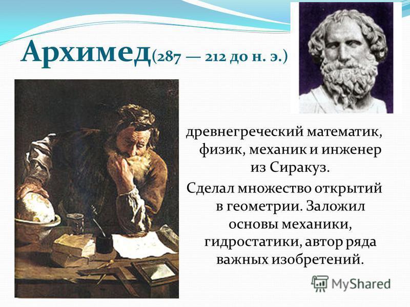 Архимед (287 212 до н. э.) древнегреческий математик, физик, механик и инженер из Сиракуз. Сделал множество открытий в геометрии. Заложил основы механики, гидростатики, автор ряда важных изобретений.