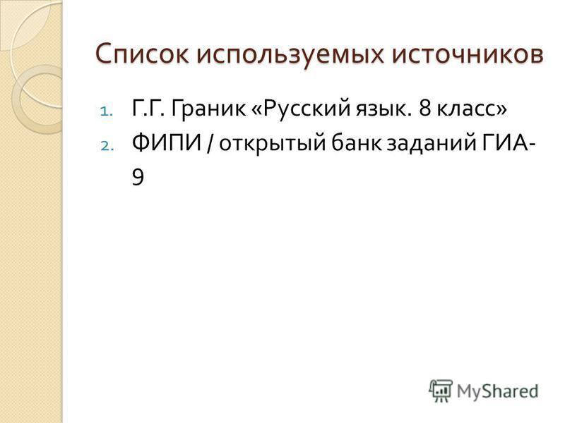 Список используемых источников 1. Г. Г. Граник « Русский язык. 8 класс » 2. ФИПИ / открытый банк заданий ГИА - 9