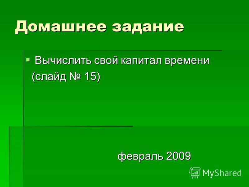 Домашнее задание Вычислить свой капитал времени Вычислить свой капитал времени (слайд 15) (слайд 15) февраль 2009 февраль 2009