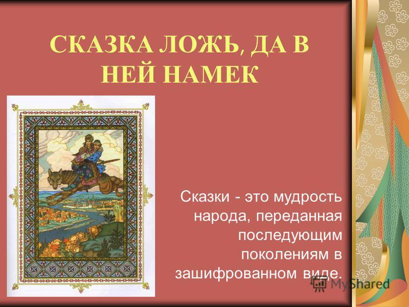 СКАЗКА ЛОЖЬ, ДА В НЕЙ НАМЕК Сказки - это мудрость народа, переданная последующим поколениям в зашифрованном виде.