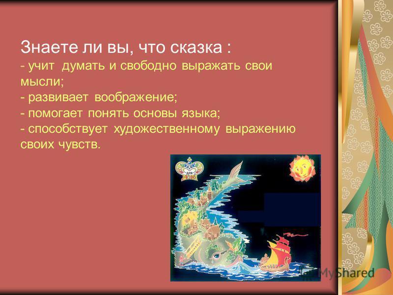 Знаете ли вы, что сказка : - учит думать и свободно выражать свои мысли; - развивает воображение; - помогает понять основы языка; - способствует художественному выражению своих чувств.
