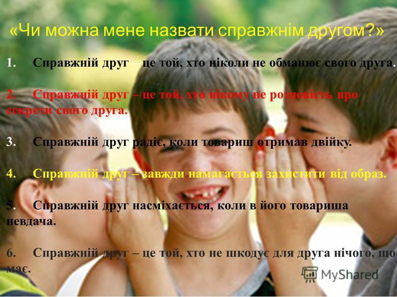 «Чи можна мене назвати справжнім другом?» 1. Справжній друг – це той, хто ніколи не обманює свого друга. 2. Справжній друг – це той, хто нікому не розповість про секрети свого друга. 3. Справжній друг радіє, коли товариш отримав двійку. 4. Справжній