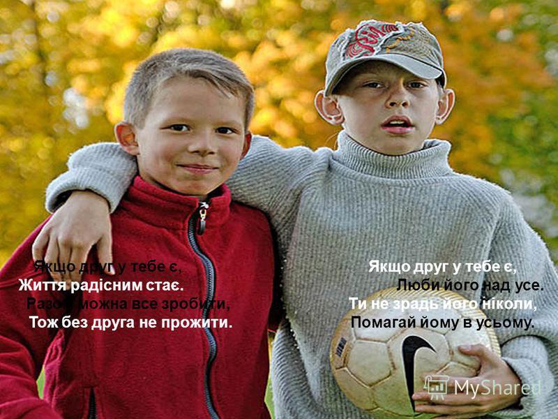 Якщо друг у тебе є,Якщо друг у тебе є, Життя радісним стає.Люби його над усе. Разом можна все зробити, Ти не зрадь його ніколи, Тож без друга не прожити.Помагай йому в усьому.