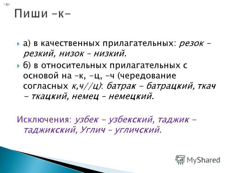 а) в качественных прилагательных: резок – резкий, низок – низкий. б) в относительных прилагательных с основой на –к, -ц, -ч (чередование согласных к,ч//ц): батрак - батрацкий, ткач - ткацкий, немец – немецкий. Исключения: узбек - узбекский, таджик -