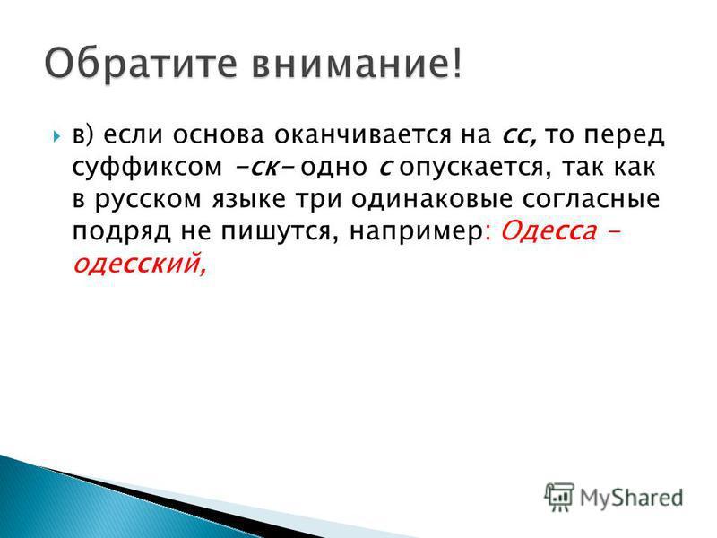 в) если основа оканчивается на сс, то перед суффиксом -ск- одно с опускается, так как в русском языке три одинаковые согласные подряд не пишутся, например: Одесса - одесский,