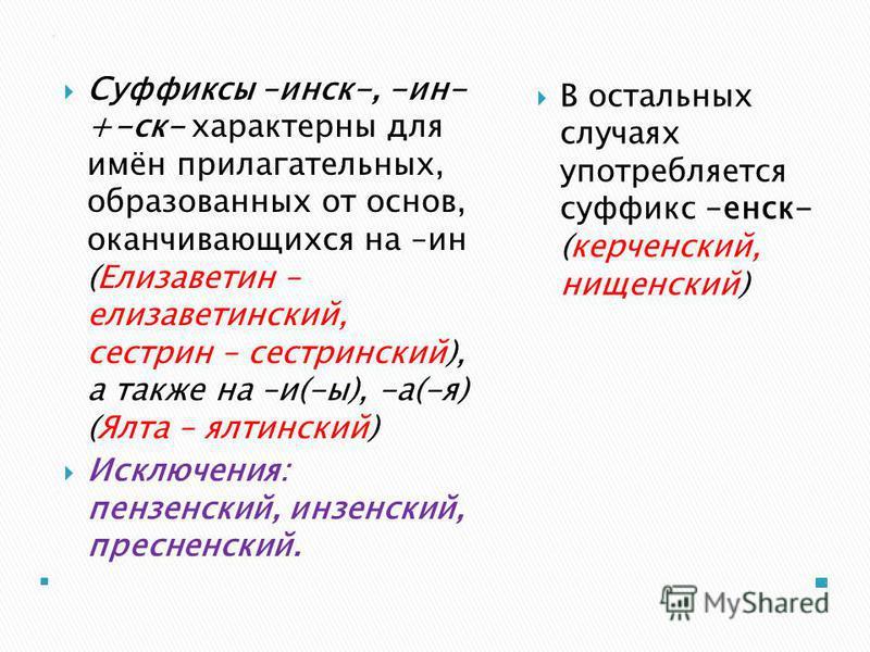 .. Суффиксы –минск-, -ин- +-ск- характерны для имён прилагательных, образованных от основ, оканчивающихся на –ин (Елизаветин – елизаветминский, сестрин – сестрминский), а также на –и(-ы), -а(-я) (Ялта – ялтминский) Исключения: пензенский, пензенский,