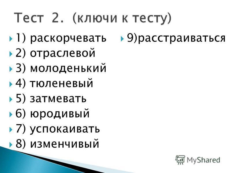 1) раскорчевать 2) отраслевой 3) молоденький 4) тюленевый 5) затмевать 6) юродивый 7) успокаивать 8) изменчивый 9)расстраиваться