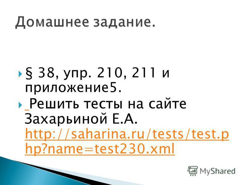 § 38, упр. 210, 211 и приложение 5. Решить тесты на сайте Захарьиной Е.А. http://saharina.ru/tests/test.p hp?name=test230. xml http://saharina.ru/tests/test.p hp?name=test230.xml