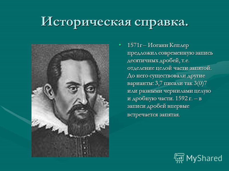 Историческая справка. 1571 г – Иоганн Кеплер предложил современную запись десятичных дробей, т.е. отделение целой части запятой. До него существовали другие варианты: 3,7 писали так 3(0)7 или разными чернилами целую и дробную части. 1592 г. – в запис