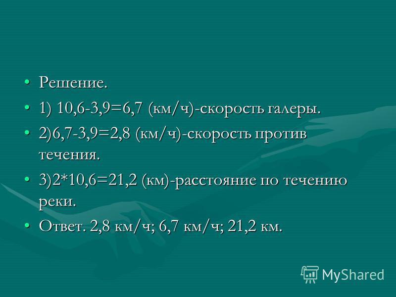 Решение.Решение. 1) 10,6-3,9=6,7 (км/ч)-скорость галеры.1) 10,6-3,9=6,7 (км/ч)-скорость галеры. 2)6,7-3,9=2,8 (км/ч)-скорость против течения.2)6,7-3,9=2,8 (км/ч)-скорость против течения. 3)2*10,6=21,2 (км)-расстояние по течению реки.3)2*10,6=21,2 (км